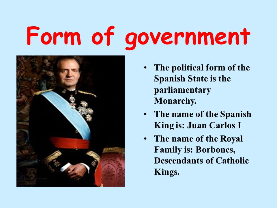 Form of government The political form of the Spanish State is the parliamentary Monarchy. The name of the Spanish King is: Juan Carlos I The name of t