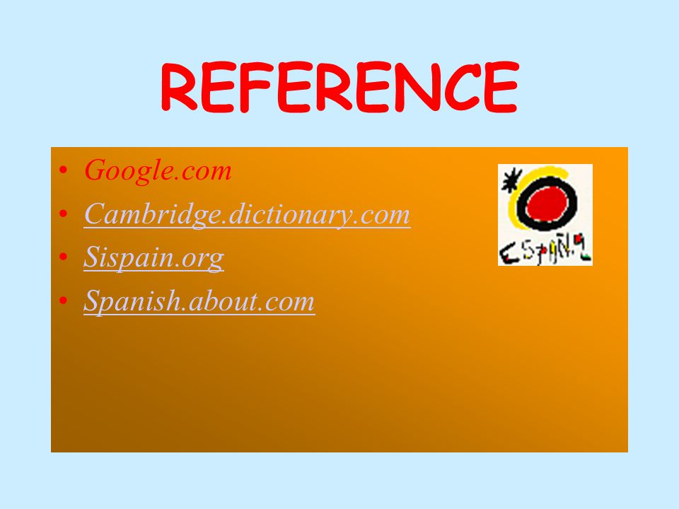 REFERENCE Google.com Cambridge.dictionary.com Sispain.org Spanish.about.com