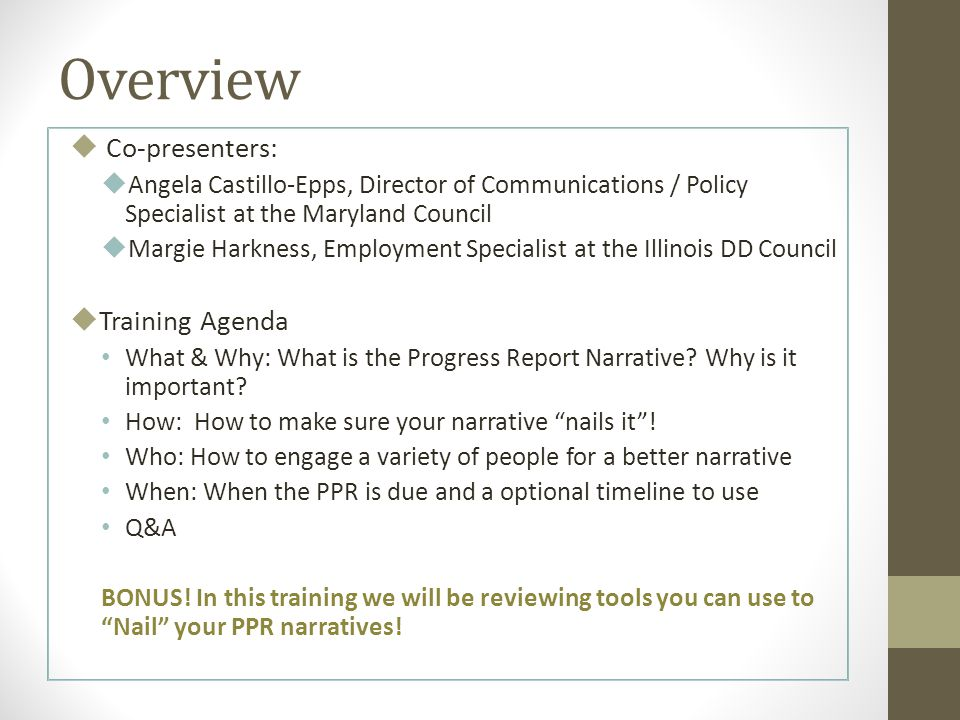 Overview  Co-presenters:  Angela Castillo-Epps, Director of Communications / Policy Specialist at the Maryland Council  Margie Harkness, Employment Specialist at the Illinois DD Council  Training Agenda What & Why: What is the Progress Report Narrative.