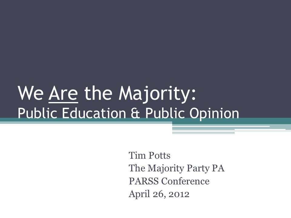 We Are the Majority: Public Education & Public Opinion Tim Potts The Majority Party PA PARSS Conference April 26, 2012