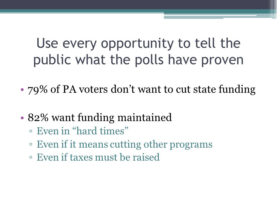 Use every opportunity to tell the public what the polls have proven 79% of PA voters don't want to cut state funding 82% want funding maintained ▫Even in hard times ▫Even if it means cutting other programs ▫Even if taxes must be raised