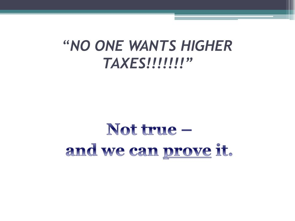 NO ONE WANTS HIGHER TAXES!!!!!!!
