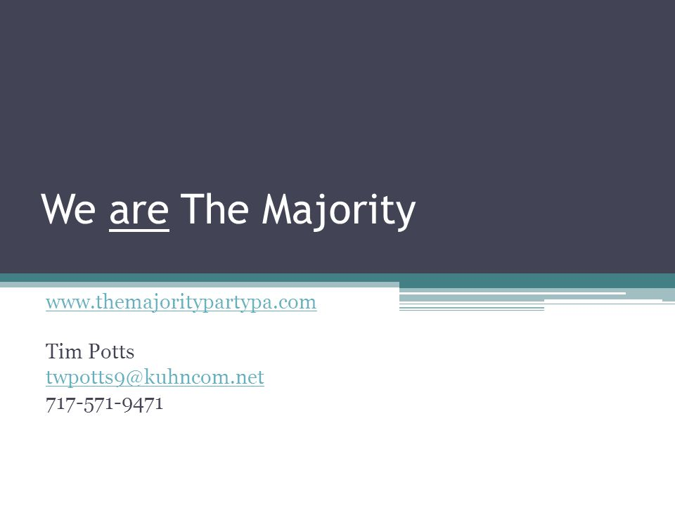 We are The Majority www.themajoritypartypa.com Tim Potts twpotts9@kuhncom.net 717-571-9471