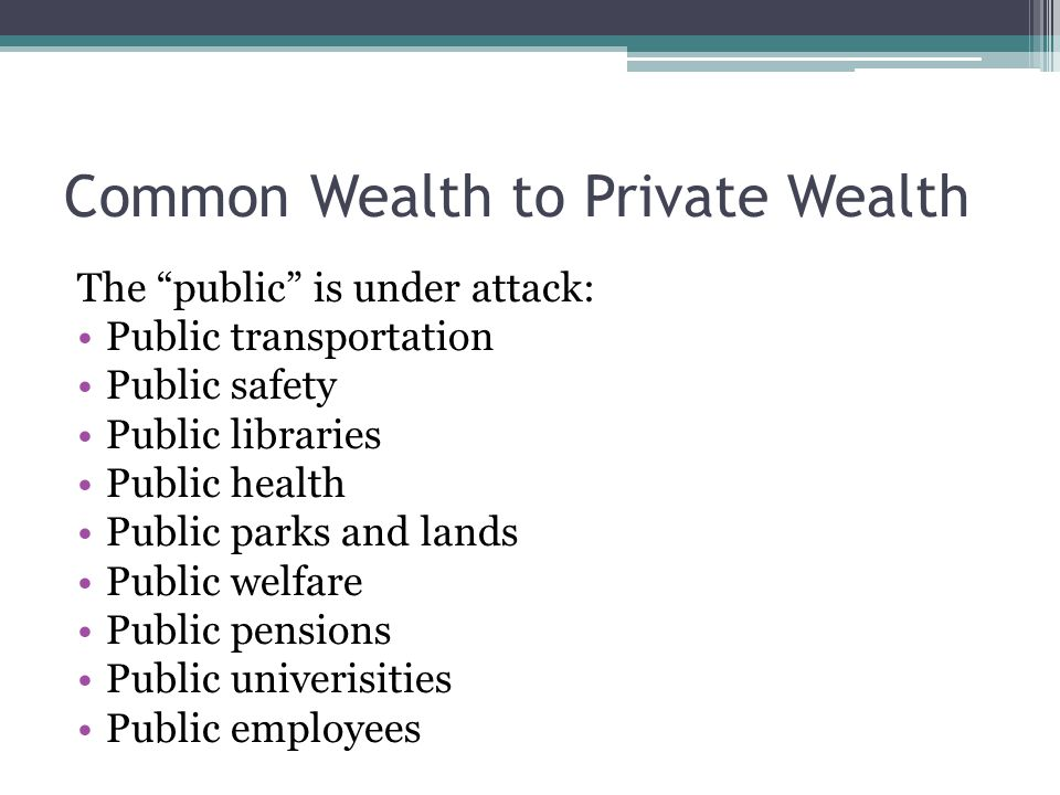 "Common Wealth to Private Wealth The ""public"" is under attack: Public transportation Public safety Public libraries Public health Public parks and land"