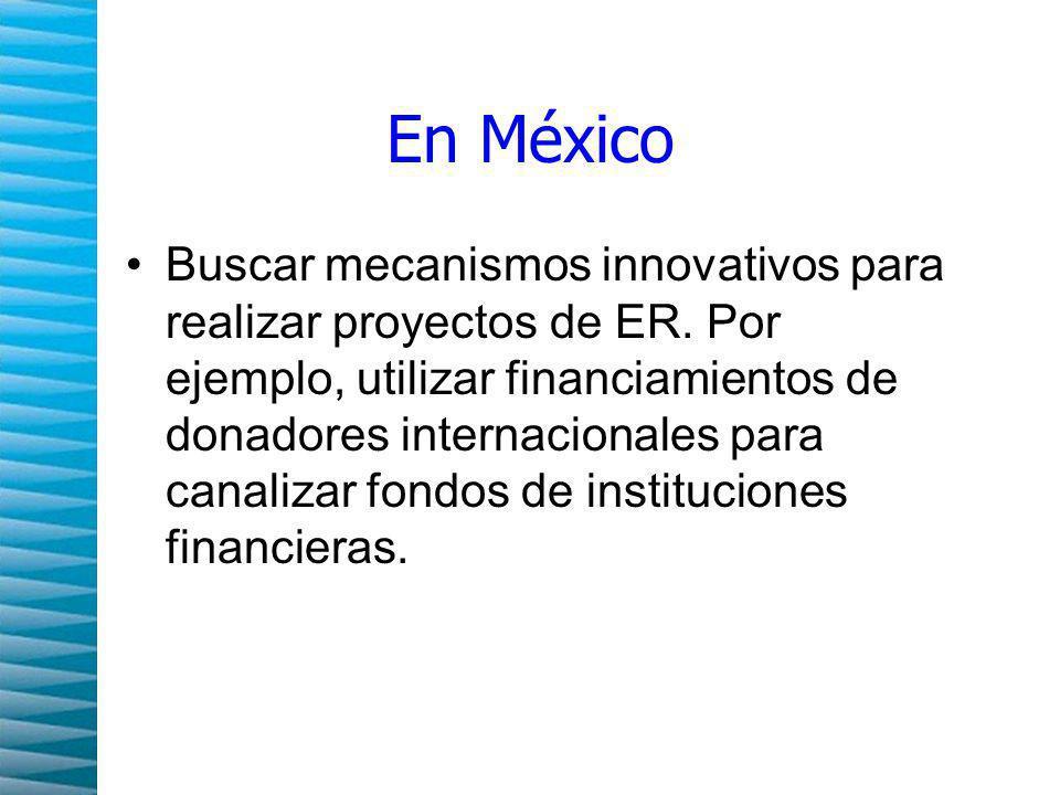 En México Buscar mecanismos innovativos para realizar proyectos de ER.