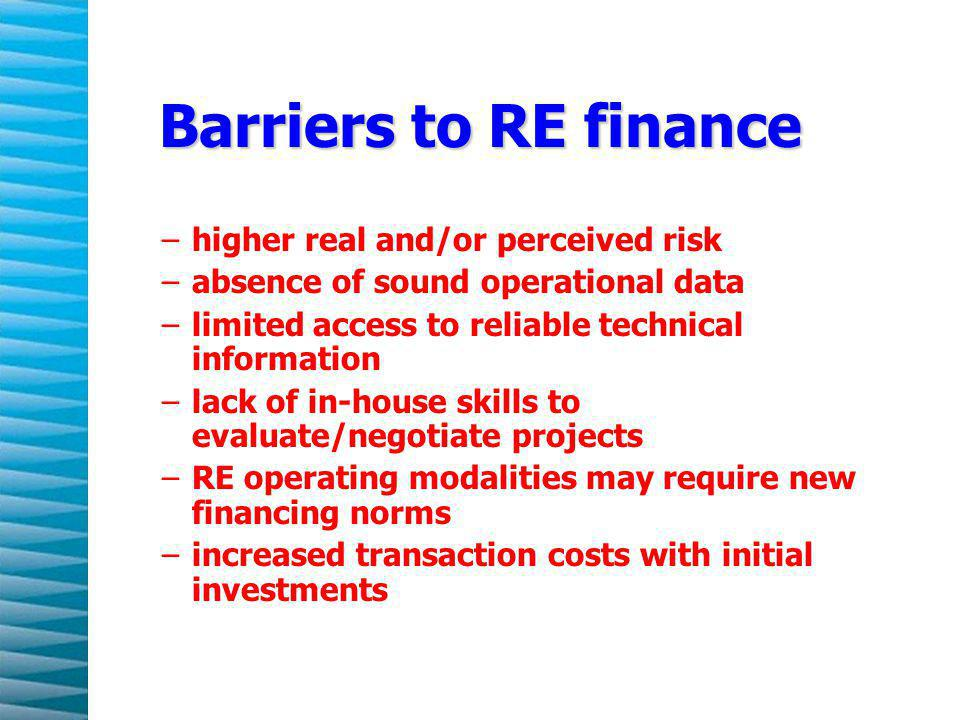 Barriers to RE finance –higher real and/or perceived risk –absence of sound operational data –limited access to reliable technical information –lack of in-house skills to evaluate/negotiate projects –RE operating modalities may require new financing norms –increased transaction costs with initial investments