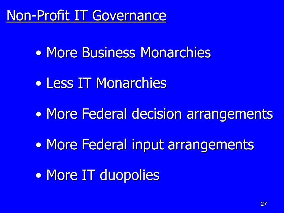 27 Non-Profit IT Governance More Business Monarchies More Business Monarchies Less IT Monarchies Less IT Monarchies More Federal decision arrangements More Federal decision arrangements More Federal input arrangements More Federal input arrangements More IT duopolies More IT duopolies