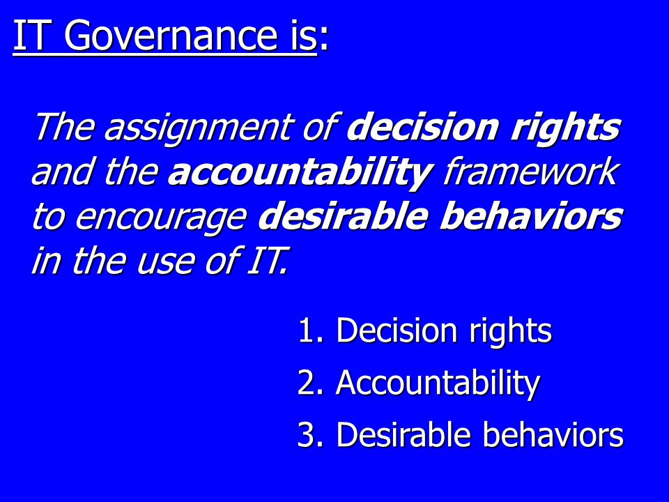 IT Governance is: 1. Decision rights 2. Accountability 3.