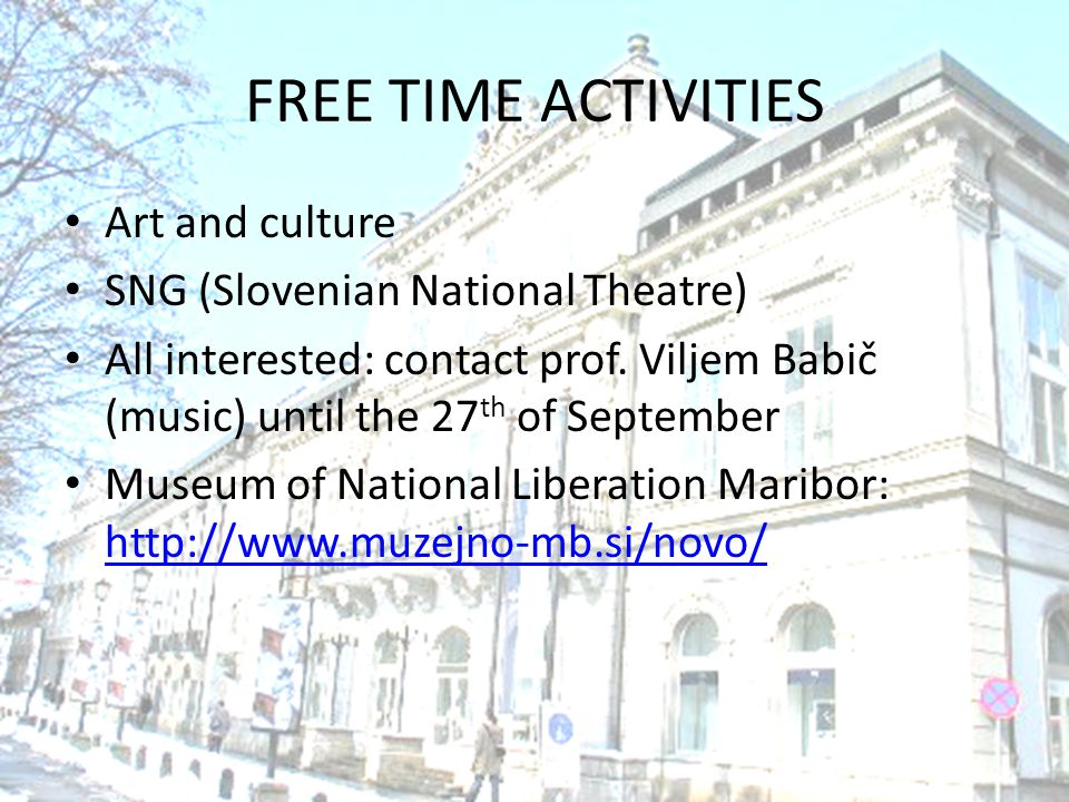 FREE TIME ACTIVITIES Art and culture SNG (Slovenian National Theatre) All interested: contact prof. Viljem Babič (music) until the 27 th of September