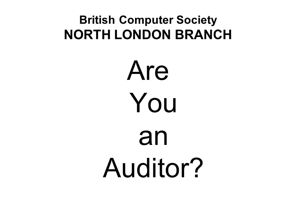 British Computer Society NORTH LONDON BRANCH Are You an Auditor?