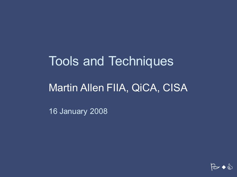 PricewaterhouseCoopers LLP PwC Tools and Techniques Martin Allen FIIA, QiCA, CISA 16 January 2008