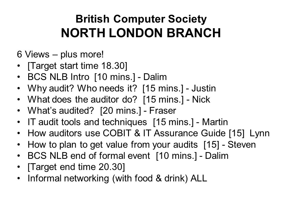 British Computer Society NORTH LONDON BRANCH 6 Views – plus more! [Target start time 18.30] BCS NLB Intro [10 mins.] - Dalim Why audit? Who needs it?