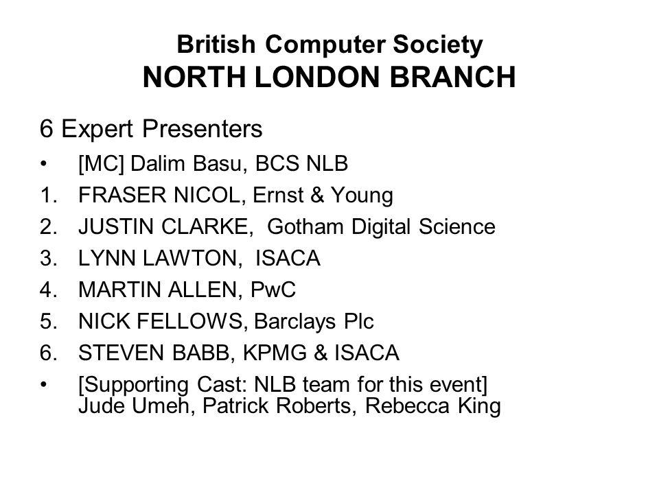 British Computer Society NORTH LONDON BRANCH 6 Expert Presenters [MC] Dalim Basu, BCS NLB 1.FRASER NICOL, Ernst & Young 2.JUSTIN CLARKE, Gotham Digital Science 3.LYNN LAWTON, ISACA 4.MARTIN ALLEN, PwC 5.NICK FELLOWS, Barclays Plc 6.STEVEN BABB, KPMG & ISACA [Supporting Cast: NLB team for this event] Jude Umeh, Patrick Roberts, Rebecca King