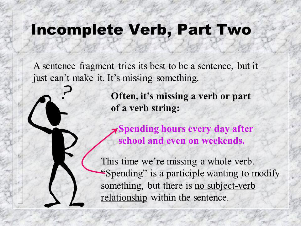 Introduction A sentence fragment tries its best to be a sentence, but it just can't make it. It's missing something. Often, it's missing a verb or par