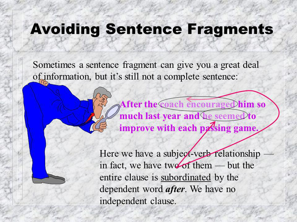 Avoiding Sentence Fragments Sometimes a sentence fragment can give you a great deal of information, but it's still not a complete sentence: After the coach encouraged him so much last year and he seemed to improve with each passing game.