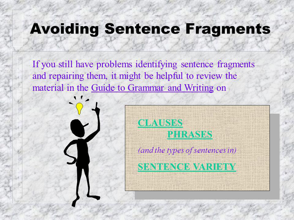 Avoiding Sentence Fragments Be alert for strings of prepositional phrases that never get around to establishing a subject-verb relationship: Immediately after the founding of the college and during those early years as the predominant educational institution in the American Midwest.