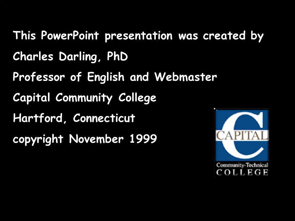 This PowerPoint presentation was created by Charles Darling, PhD Professor of English and Webmaster Capital Community College Hartford, Connecticut copyright November 1999