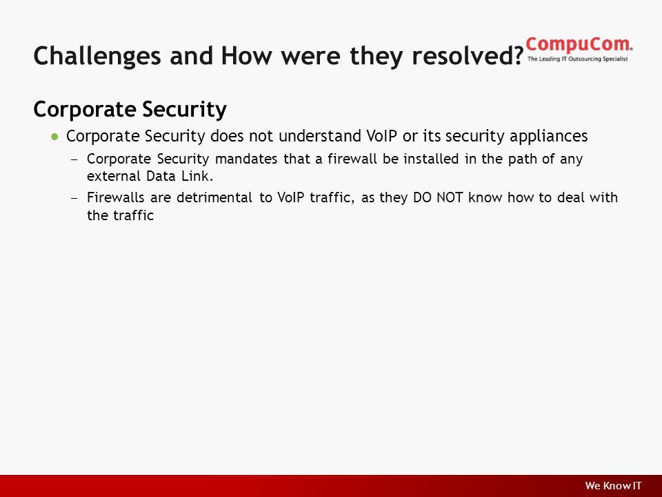 We Know IT Corporate Security ●Corporate Security does not understand VoIP or its security appliances ‒ Corporate Security mandates that a firewall be installed in the path of any external Data Link.