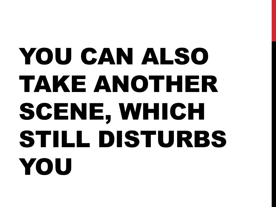 YOU CAN ALSO TAKE ANOTHER SCENE, WHICH STILL DISTURBS YOU