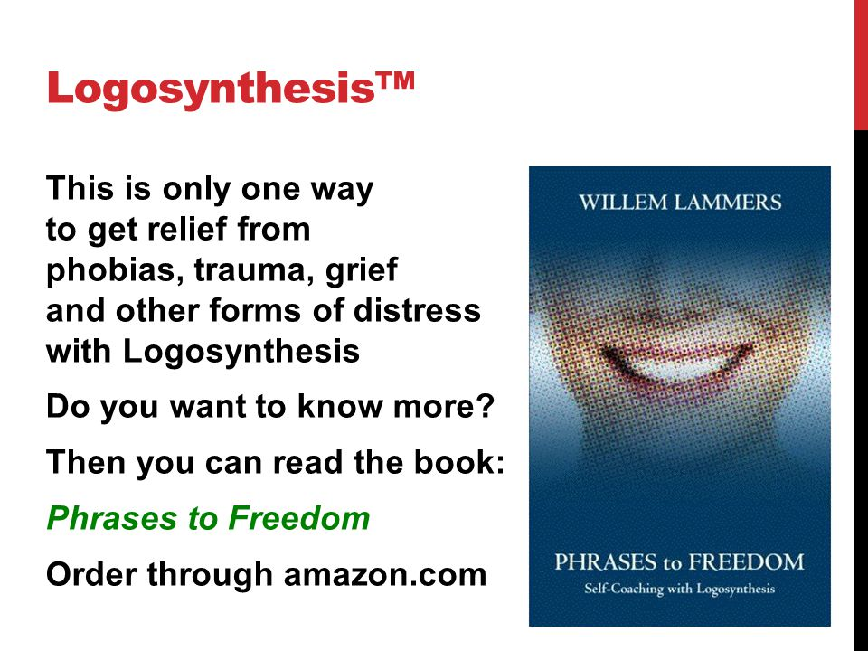 Logosynthesis™ This is only one way to get relief from phobias, trauma, grief and other forms of distress with Logosynthesis Do you want to know more?
