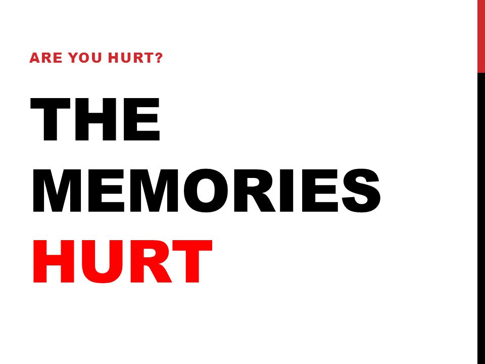 THE MEMORIES HURT ARE YOU HURT