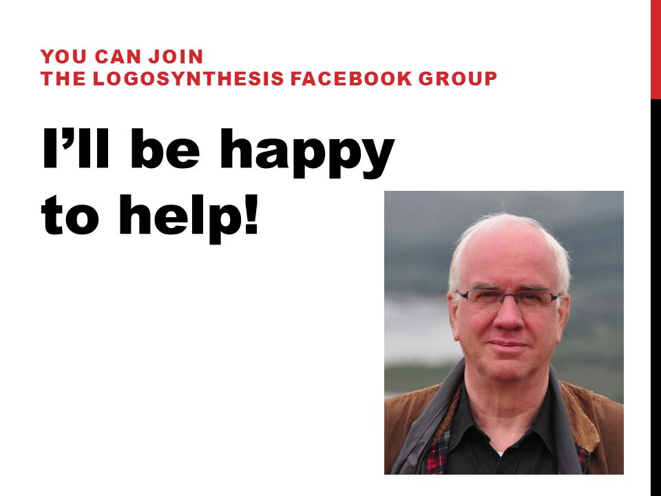 I'll be happy to help! YOU CAN JOIN THE LOGOSYNTHESIS FACEBOOK GROUP