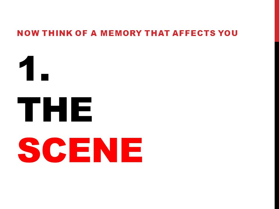 1. THE SCENE NOW THINK OF A MEMORY THAT AFFECTS YOU