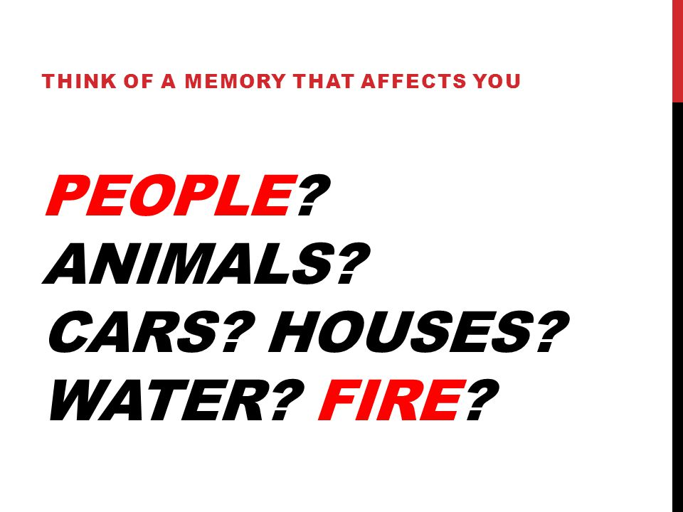 PEOPLE ANIMALS CARS HOUSES WATER FIRE THINK OF A MEMORY THAT AFFECTS YOU