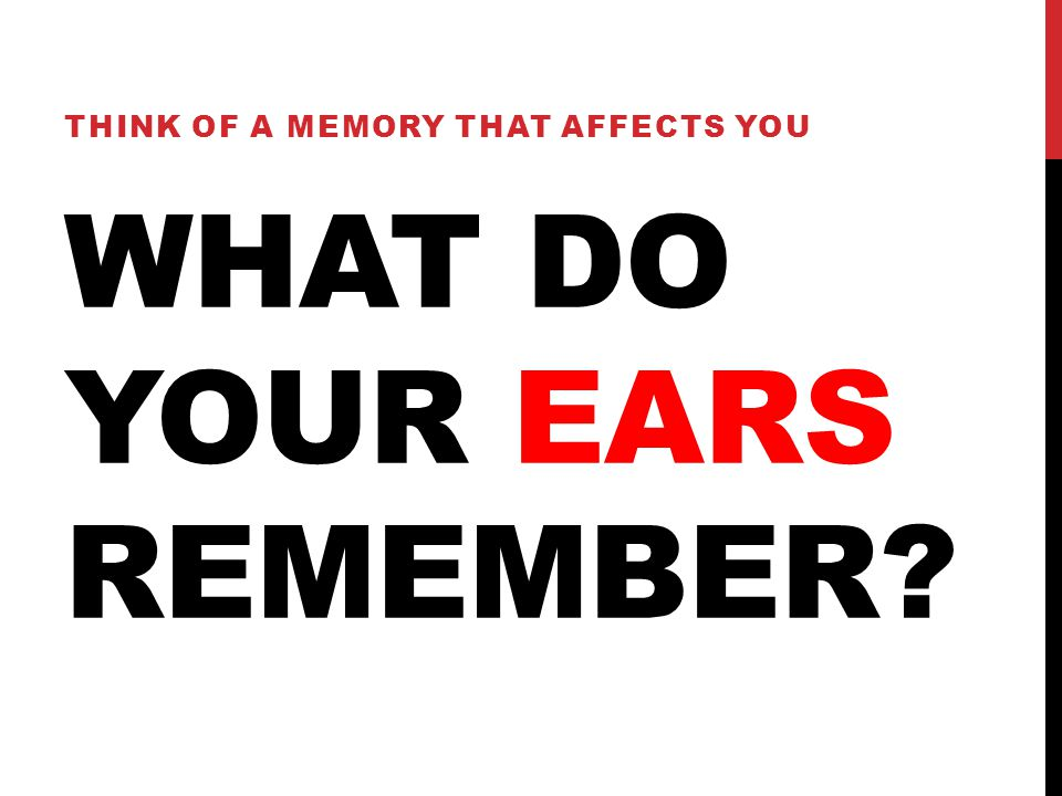 WHAT DO YOUR EARS REMEMBER? THINK OF A MEMORY THAT AFFECTS YOU