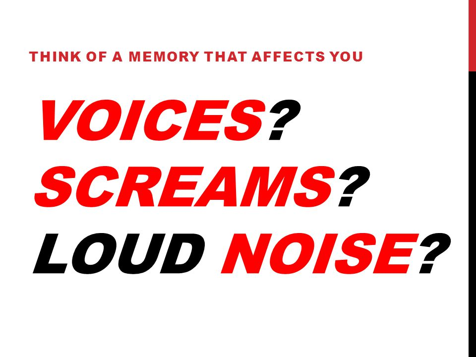 VOICES? SCREAMS? LOUD NOISE? THINK OF A MEMORY THAT AFFECTS YOU