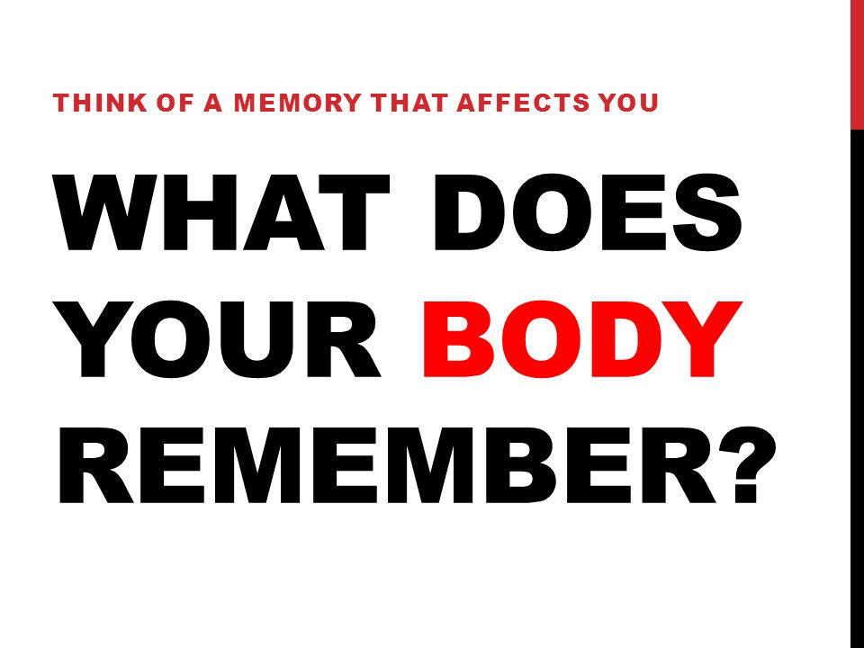 WHAT DOES YOUR BODY REMEMBER THINK OF A MEMORY THAT AFFECTS YOU