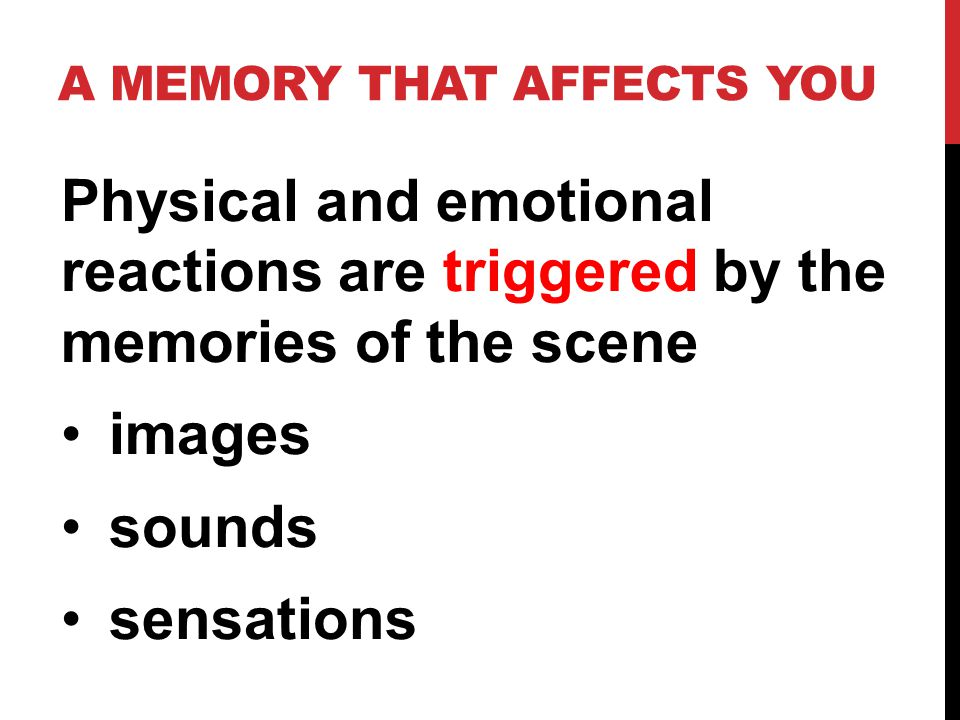 Physical and emotional reactions are triggered by the memories of the scene images sounds sensations
