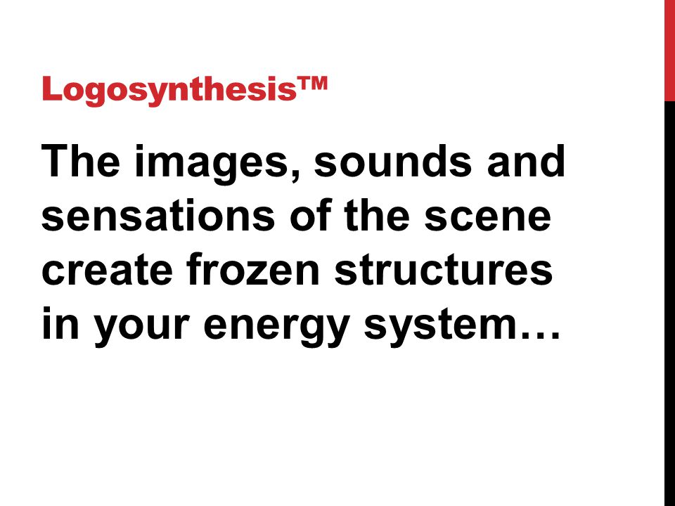 Logosynthesis™ The images, sounds and sensations of the scene create frozen structures in your energy system…