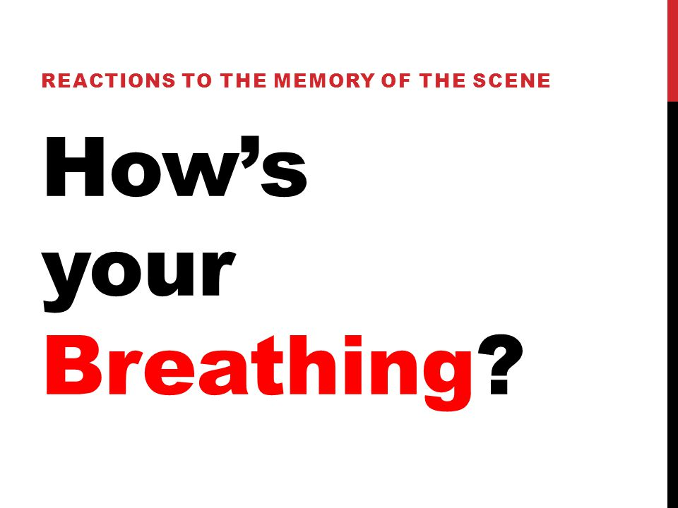 How's your Breathing REACTIONS TO THE MEMORY OF THE SCENE