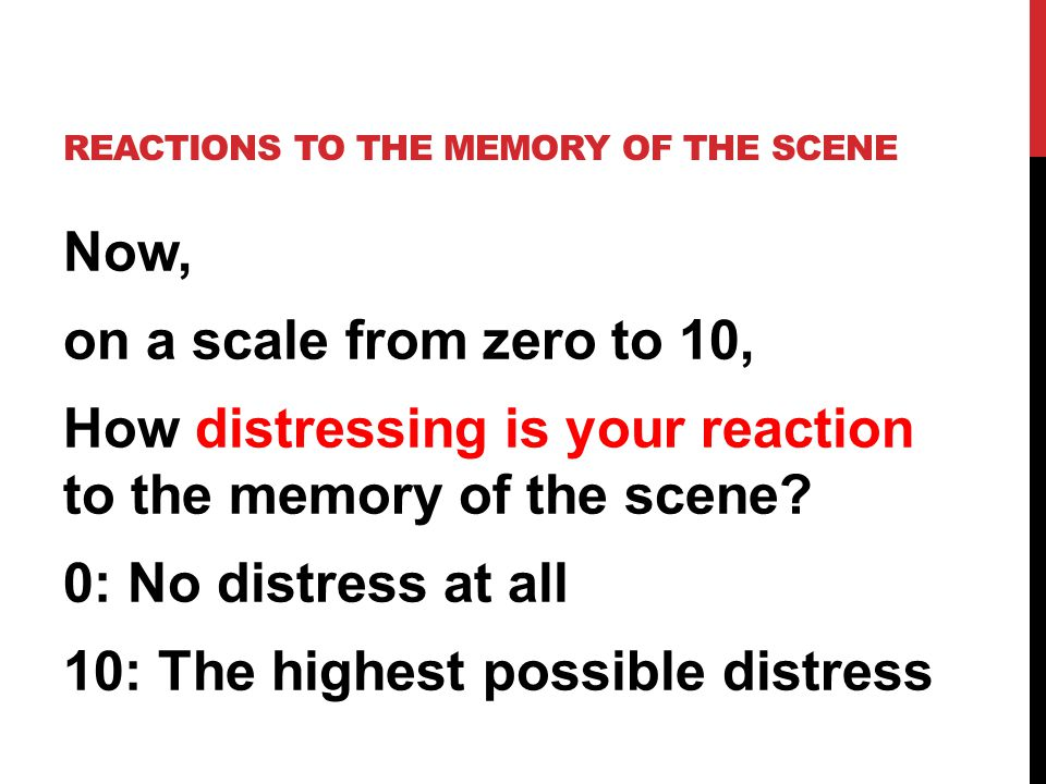 Now, on a scale from zero to 10, How distressing is your reaction to the memory of the scene.