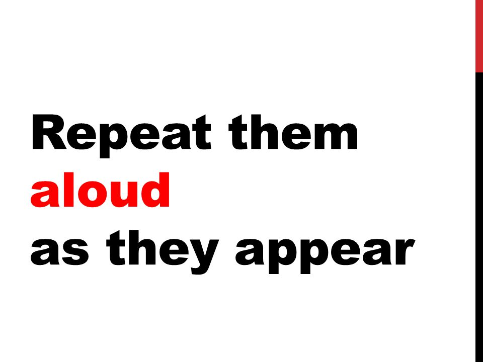 Repeat them aloud as they appear