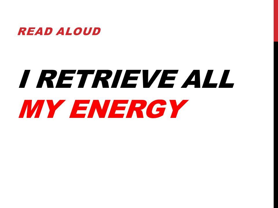 I RETRIEVE ALL MY ENERGY READ ALOUD