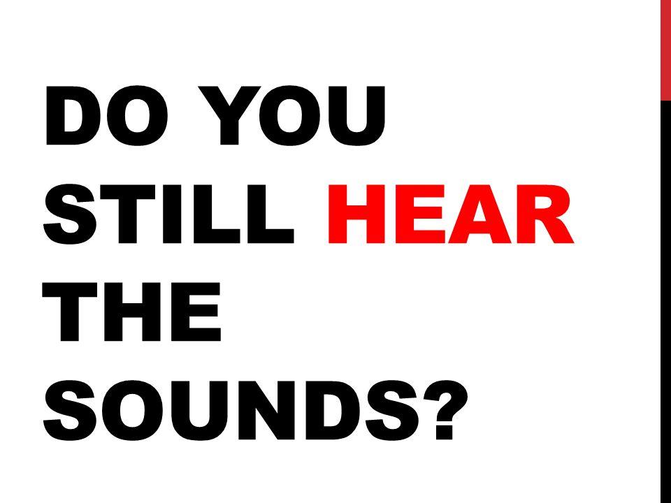 DO YOU STILL HEAR THE SOUNDS?