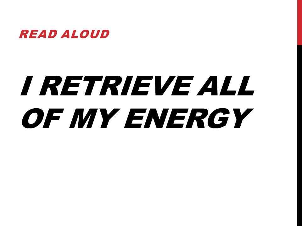 I RETRIEVE ALL OF MY ENERGY READ ALOUD