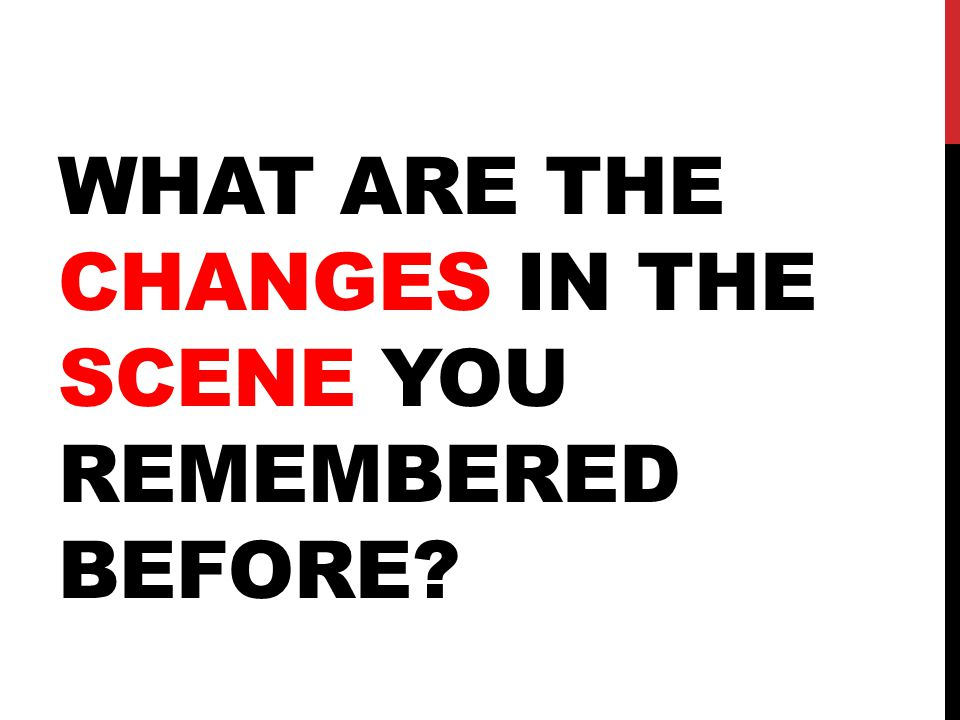 WHAT ARE THE CHANGES IN THE SCENE YOU REMEMBERED BEFORE?