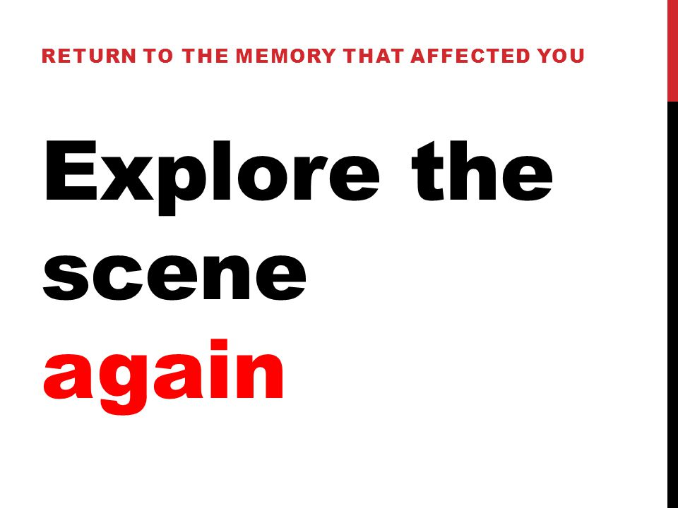 Explore the scene again RETURN TO THE MEMORY THAT AFFECTED YOU