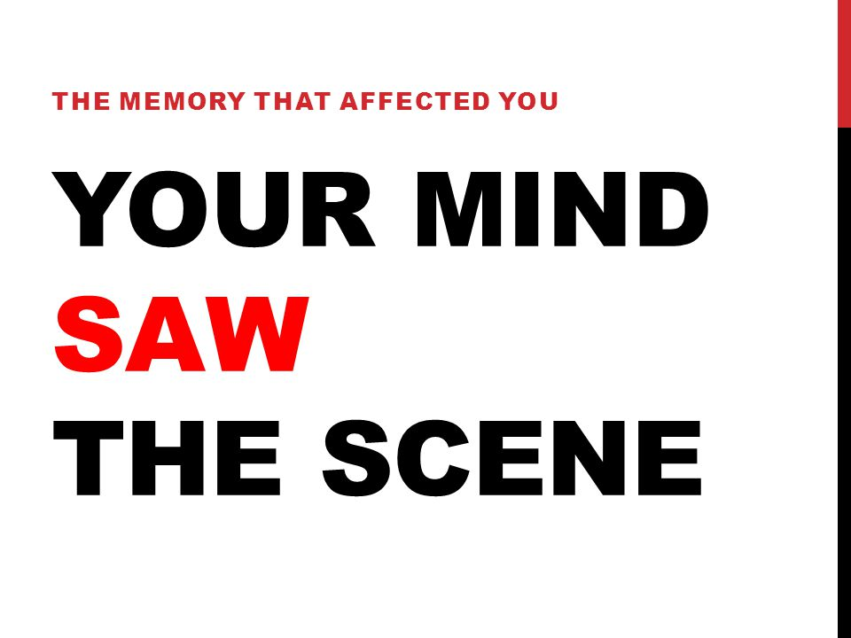 YOUR MIND SAW THE SCENE THE MEMORY THAT AFFECTED YOU