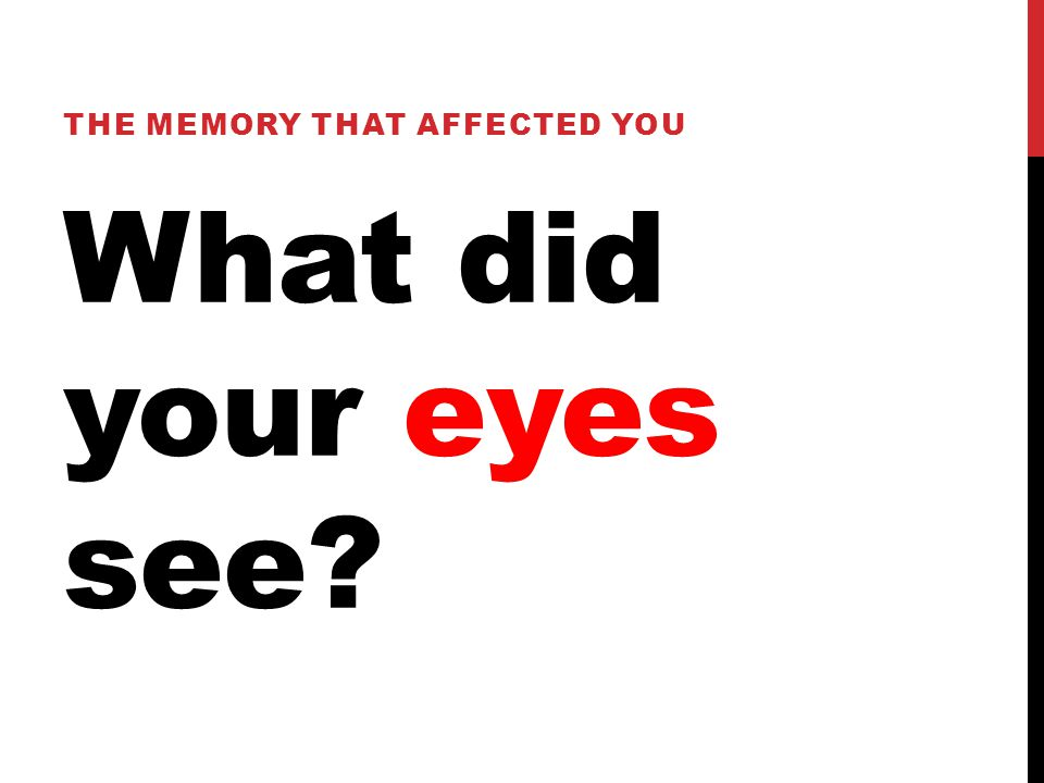What did your eyes see THE MEMORY THAT AFFECTED YOU