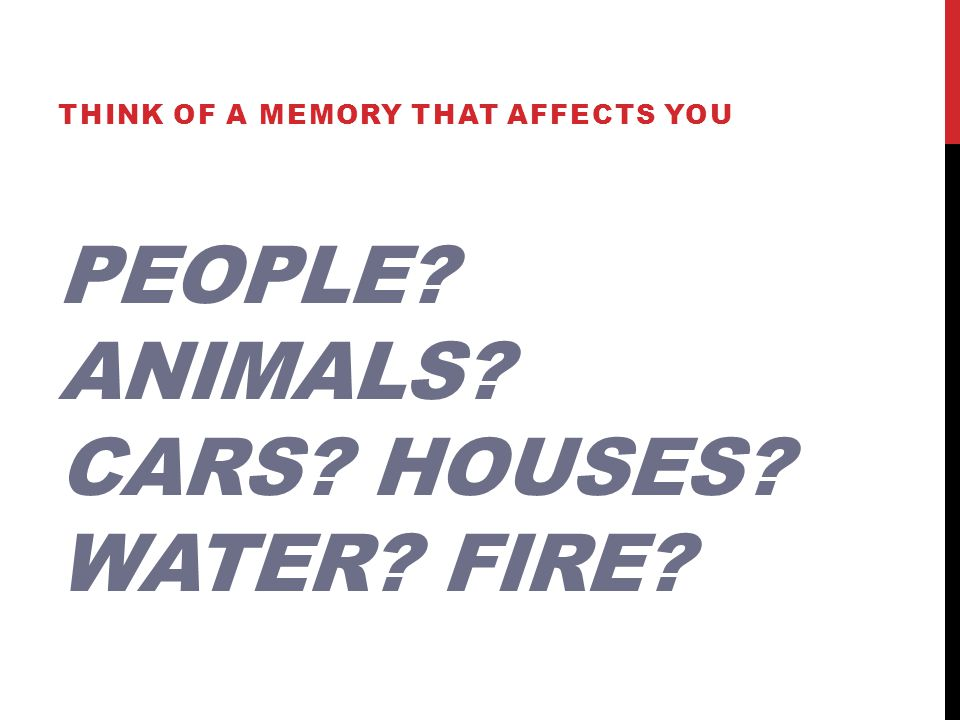 PEOPLE? ANIMALS? CARS? HOUSES? WATER? FIRE? THINK OF A MEMORY THAT AFFECTS YOU
