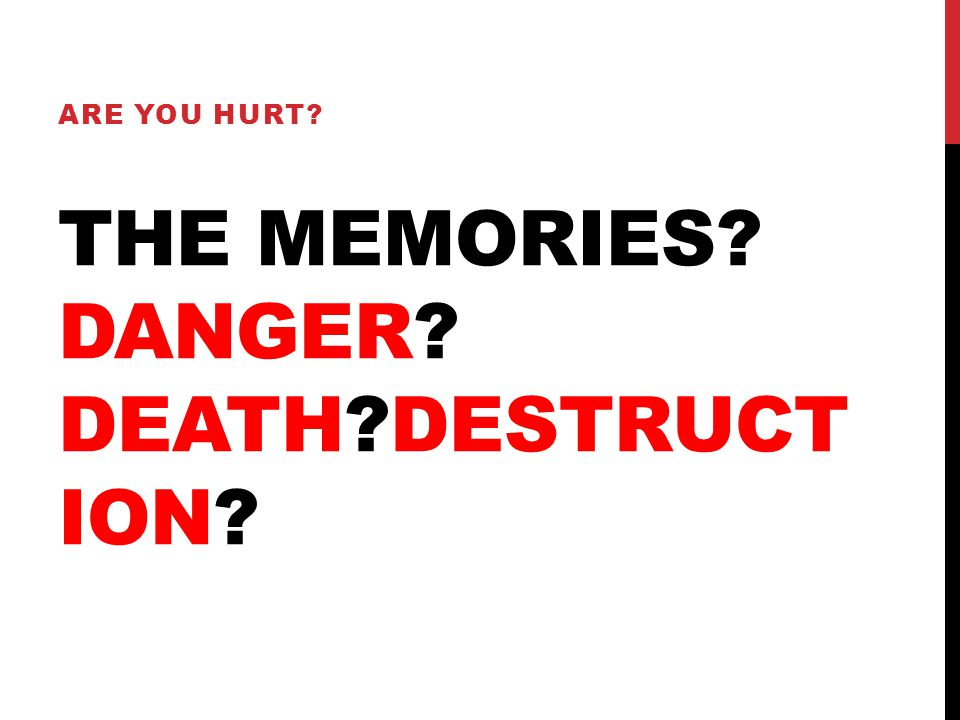 THE MEMORIES? DANGER? DEATH?DESTRUCT ION? ARE YOU HURT?