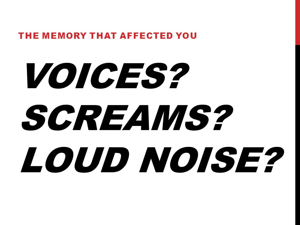 VOICES? SCREAMS? LOUD NOISE? THE MEMORY THAT AFFECTED YOU
