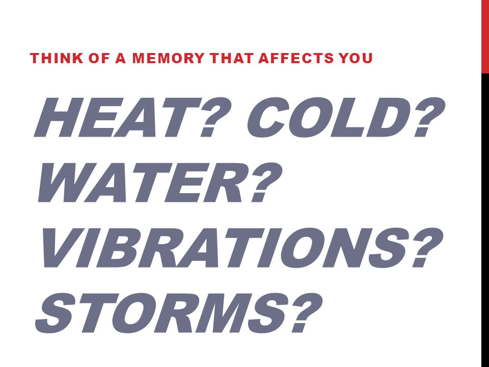 HEAT COLD WATER VIBRATIONS STORMS THINK OF A MEMORY THAT AFFECTS YOU