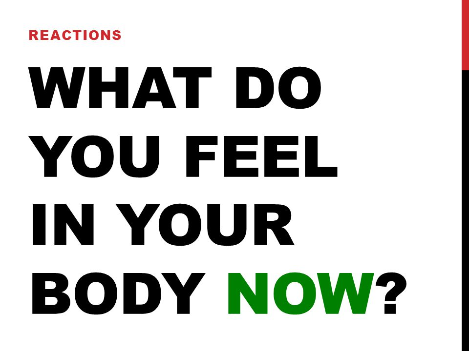WHAT DO YOU FEEL IN YOUR BODY NOW REACTIONS