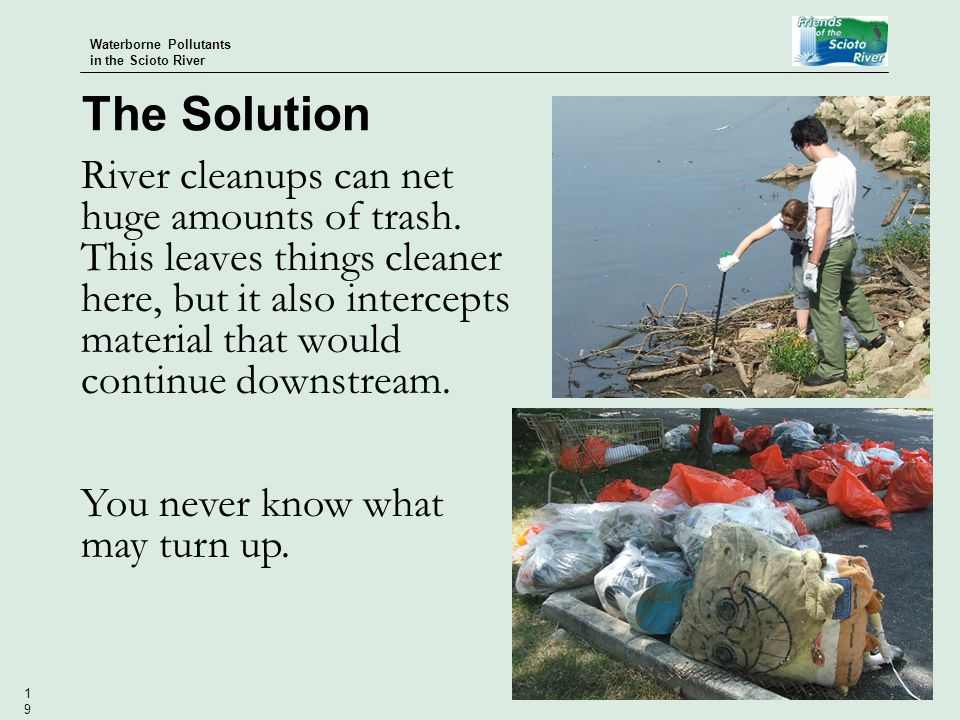 Waterborne Pollutants in the Scioto River 19 River cleanups can net huge amounts of trash.