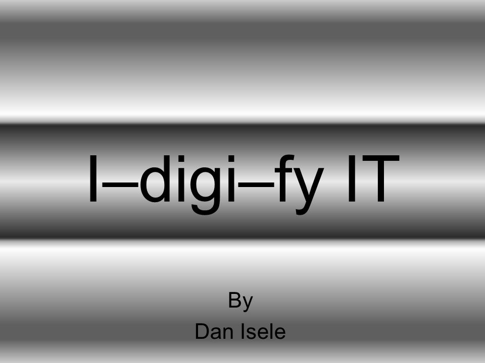 I–digi–fy IT By Dan Isele